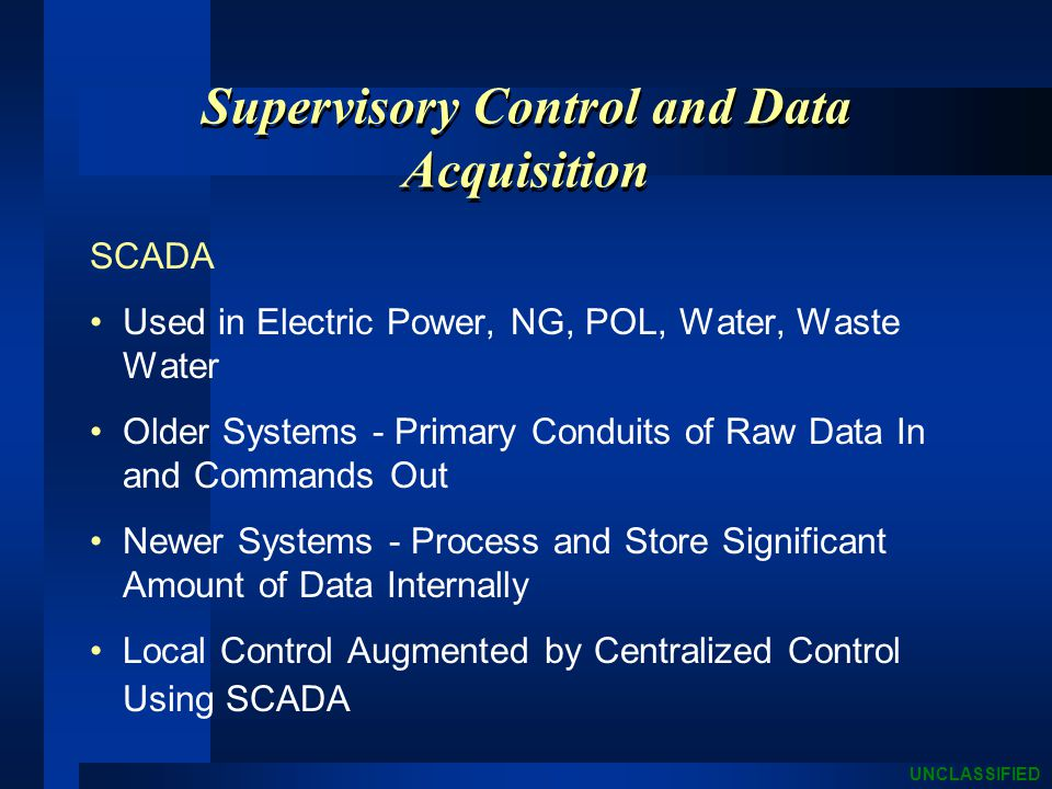UNCLASSIFIED Supervisory Control and Data Acquisition SCADA Used in Electric Power, NG, POL, Water, Waste Water Older Systems - Primary Conduits of Raw Data In and Commands Out Newer Systems - Process and Store Significant Amount of Data Internally Local Control Augmented by Centralized Control Using SCADA