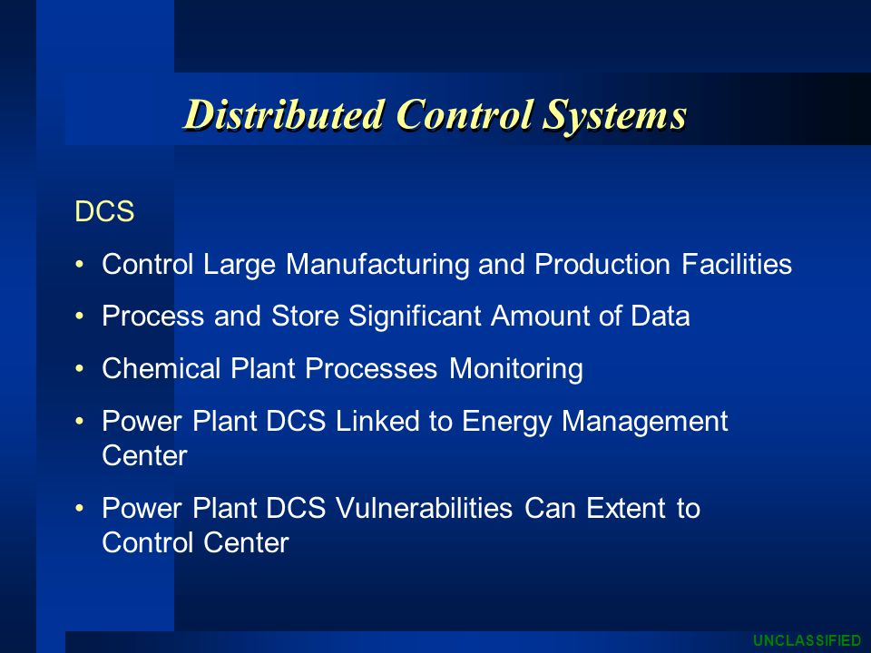 UNCLASSIFIED Distributed Control Systems DCS Control Large Manufacturing and Production Facilities Process and Store Significant Amount of Data Chemical Plant Processes Monitoring Power Plant DCS Linked to Energy Management Center Power Plant DCS Vulnerabilities Can Extent to Control Center