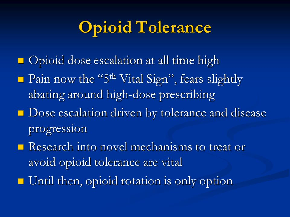Opioid Tolerance Opioid dose escalation at all time high Opioid dose escalation at all time high Pain now the 5 th Vital Sign , fears slightly abating around high-dose prescribing Pain now the 5 th Vital Sign , fears slightly abating around high-dose prescribing Dose escalation driven by tolerance and disease progression Dose escalation driven by tolerance and disease progression Research into novel mechanisms to treat or avoid opioid tolerance are vital Research into novel mechanisms to treat or avoid opioid tolerance are vital Until then, opioid rotation is only option Until then, opioid rotation is only option