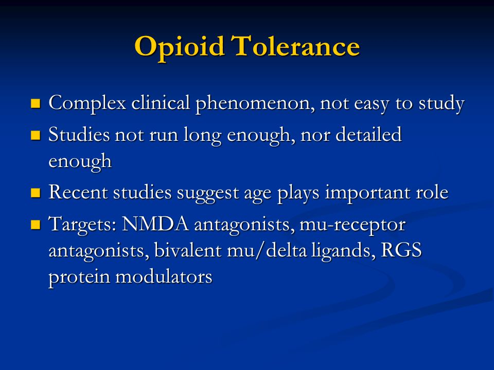 Opioid Tolerance Complex clinical phenomenon, not easy to study Complex clinical phenomenon, not easy to study Studies not run long enough, nor detailed enough Studies not run long enough, nor detailed enough Recent studies suggest age plays important role Recent studies suggest age plays important role Targets: NMDA antagonists, mu-receptor antagonists, bivalent mu/delta ligands, RGS protein modulators Targets: NMDA antagonists, mu-receptor antagonists, bivalent mu/delta ligands, RGS protein modulators