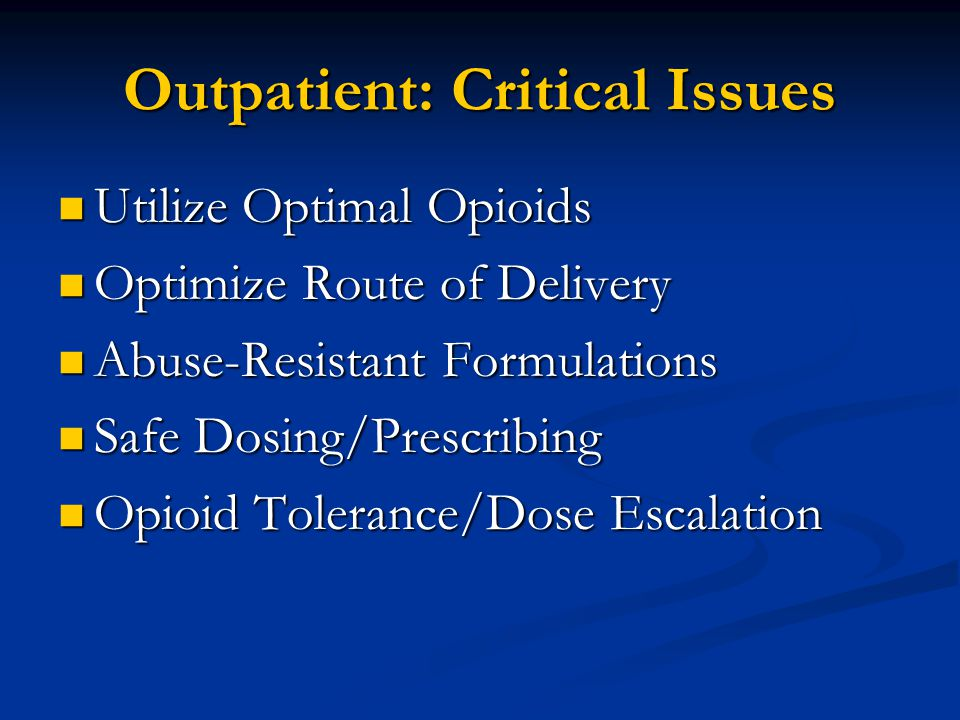 Outpatient: Critical Issues Utilize Optimal Opioids Utilize Optimal Opioids Optimize Route of Delivery Optimize Route of Delivery Abuse-Resistant Formulations Abuse-Resistant Formulations Safe Dosing/Prescribing Safe Dosing/Prescribing Opioid Tolerance/Dose Escalation Opioid Tolerance/Dose Escalation