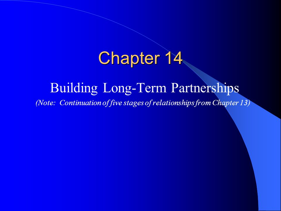 Chapter 14 Building Long-Term Partnerships (Note: Continuation of five stages of relationships from Chapter 13)