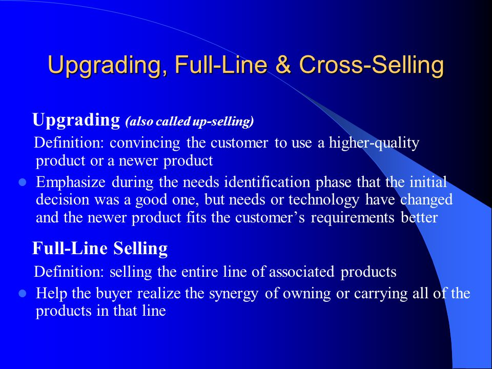 Upgrading, Full-Line & Cross-Selling Upgrading (also called up-selling) Definition: convincing the customer to use a higher-quality product or a newer