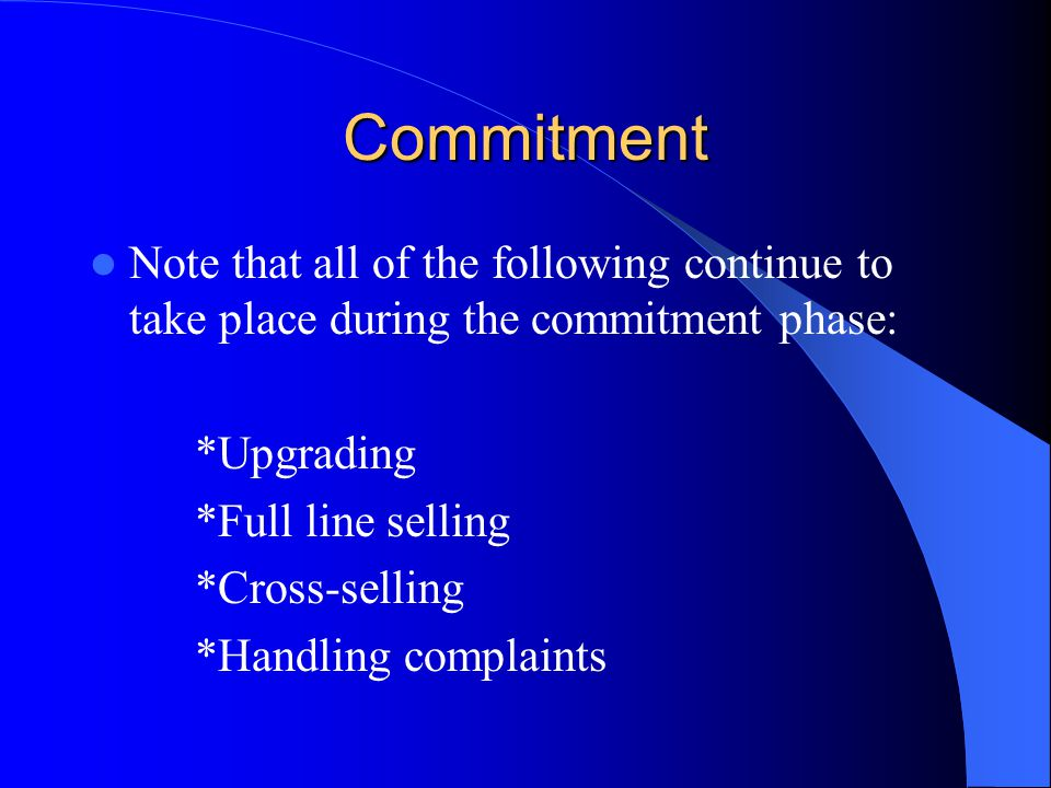 Commitment Note that all of the following continue to take place during the commitment phase: *Upgrading *Full line selling *Cross-selling *Handling c