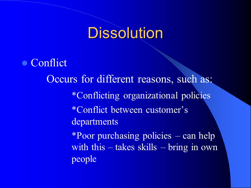 Dissolution Conflict Occurs for different reasons, such as: *Conflicting organizational policies *Conflict between customer's departments *Poor purcha