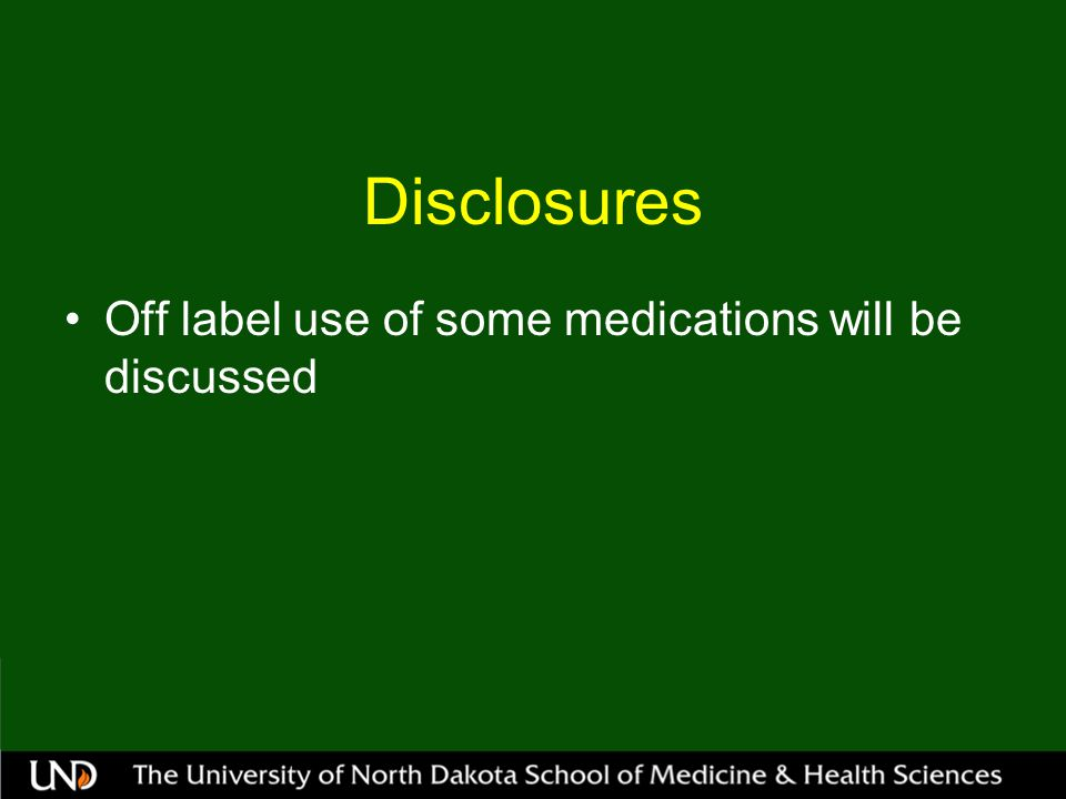 Disclosures Off label use of some medications will be discussed