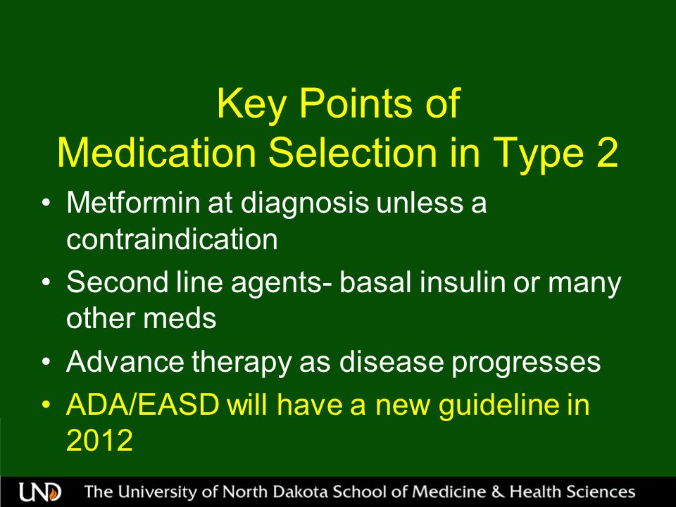 Key Points of Medication Selection in Type 2 Metformin at diagnosis unless a contraindication Second line agents- basal insulin or many other meds Advance therapy as disease progresses ADA/EASD will have a new guideline in 2012