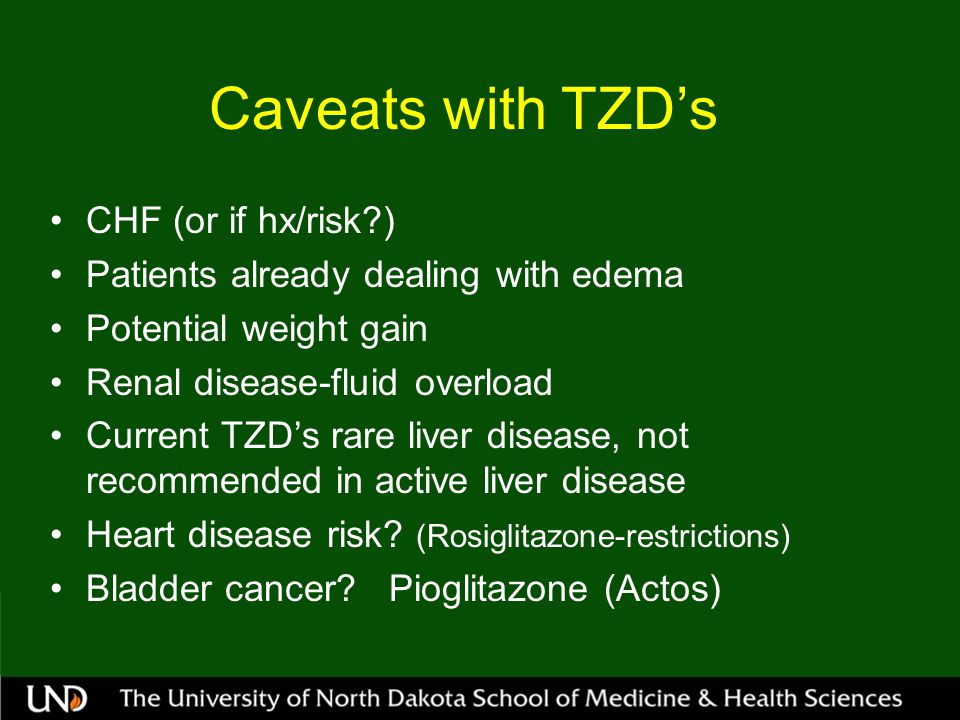 Caveats with TZD's CHF (or if hx/risk?) Patients already dealing with edema Potential weight gain Renal disease-fluid overload Current TZD's rare liver disease, not recommended in active liver disease Heart disease risk.