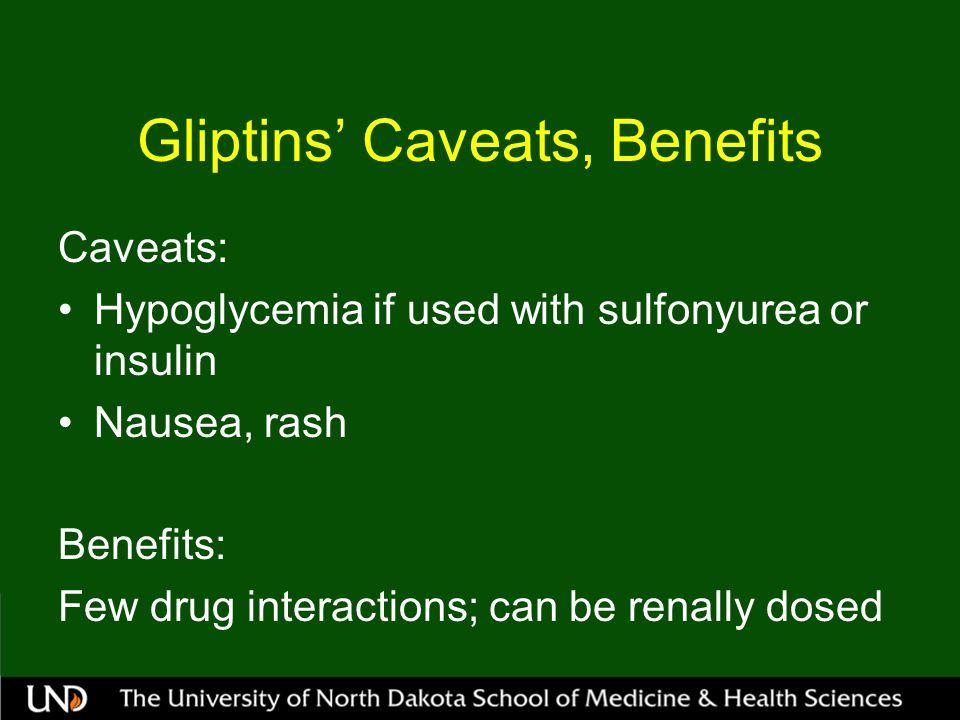 Gliptins' Caveats, Benefits Caveats: Hypoglycemia if used with sulfonyurea or insulin Nausea, rash Benefits: Few drug interactions; can be renally dosed