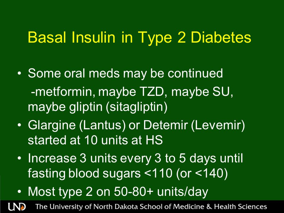 Basal Insulin in Type 2 Diabetes Some oral meds may be continued -metformin, maybe TZD, maybe SU, maybe gliptin (sitagliptin) Glargine (Lantus) or Detemir (Levemir) started at 10 units at HS Increase 3 units every 3 to 5 days until fasting blood sugars <110 (or <140) Most type 2 on 50-80+ units/day