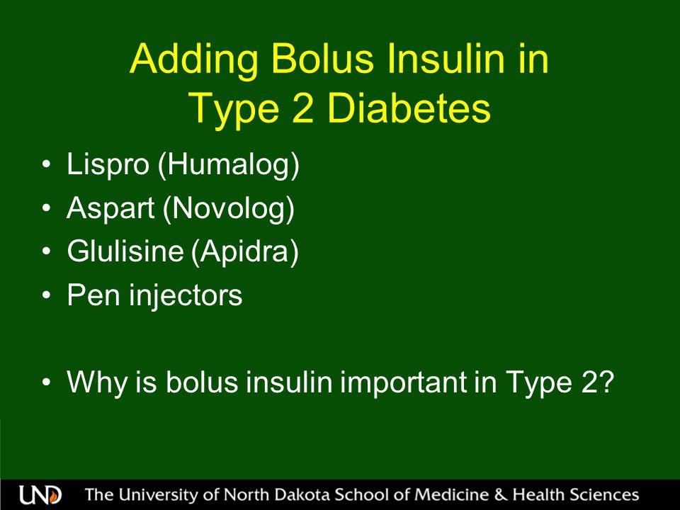 Adding Bolus Insulin in Type 2 Diabetes Lispro (Humalog) Aspart (Novolog) Glulisine (Apidra) Pen injectors Why is bolus insulin important in Type 2?