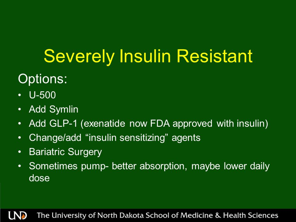 Severely Insulin Resistant Options: U-500 Add Symlin Add GLP-1 (exenatide now FDA approved with insulin) Change/add insulin sensitizing agents Bariatric Surgery Sometimes pump- better absorption, maybe lower daily dose