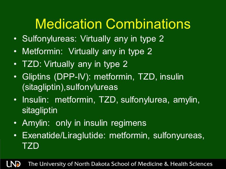Medication Combinations Sulfonylureas: Virtually any in type 2 Metformin: Virtually any in type 2 TZD: Virtually any in type 2 Gliptins (DPP-IV): metformin, TZD, insulin (sitagliptin),sulfonylureas Insulin: metformin, TZD, sulfonylurea, amylin, sitagliptin Amylin: only in insulin regimens Exenatide/Liraglutide: metformin, sulfonyureas, TZD