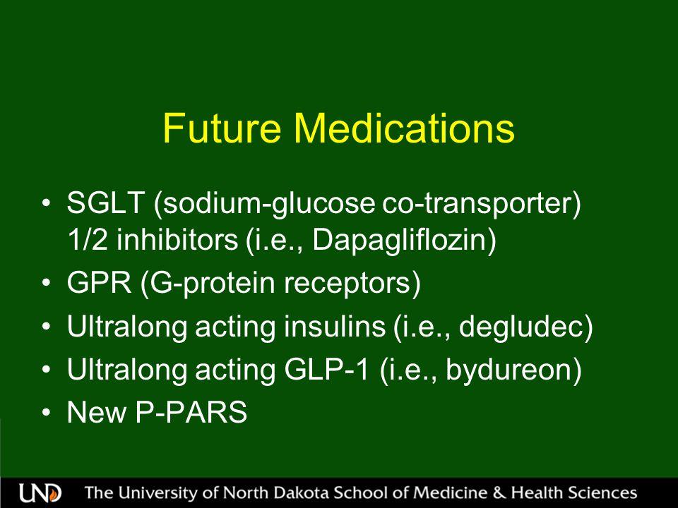 Future Medications SGLT (sodium-glucose co-transporter) 1/2 inhibitors (i.e., Dapagliflozin) GPR (G-protein receptors) Ultralong acting insulins (i.e., degludec) Ultralong acting GLP-1 (i.e., bydureon) New P-PARS