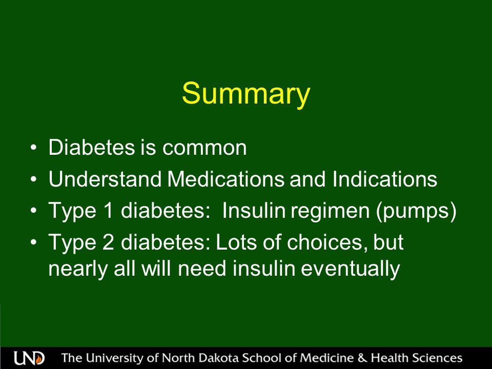 Summary Diabetes is common Understand Medications and Indications Type 1 diabetes: Insulin regimen (pumps) Type 2 diabetes: Lots of choices, but nearly all will need insulin eventually