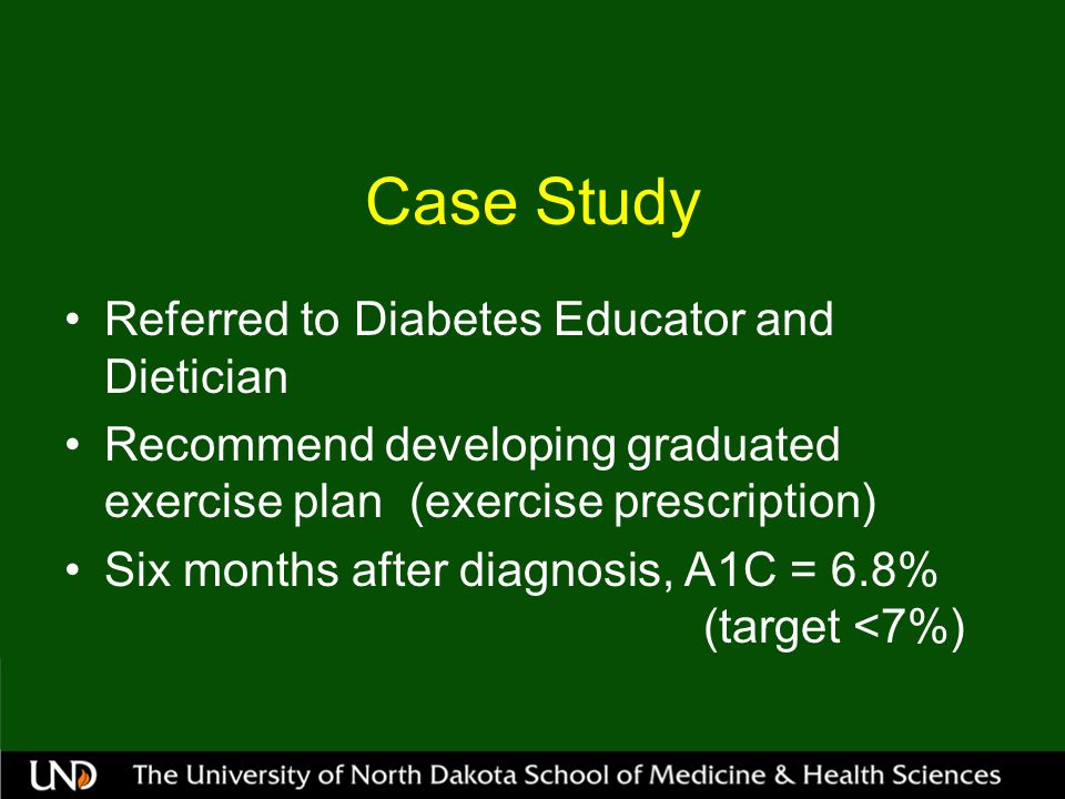 Case Study Referred to Diabetes Educator and Dietician Recommend developing graduated exercise plan (exercise prescription) Six months after diagnosis, A1C = 6.8% (target <7%)