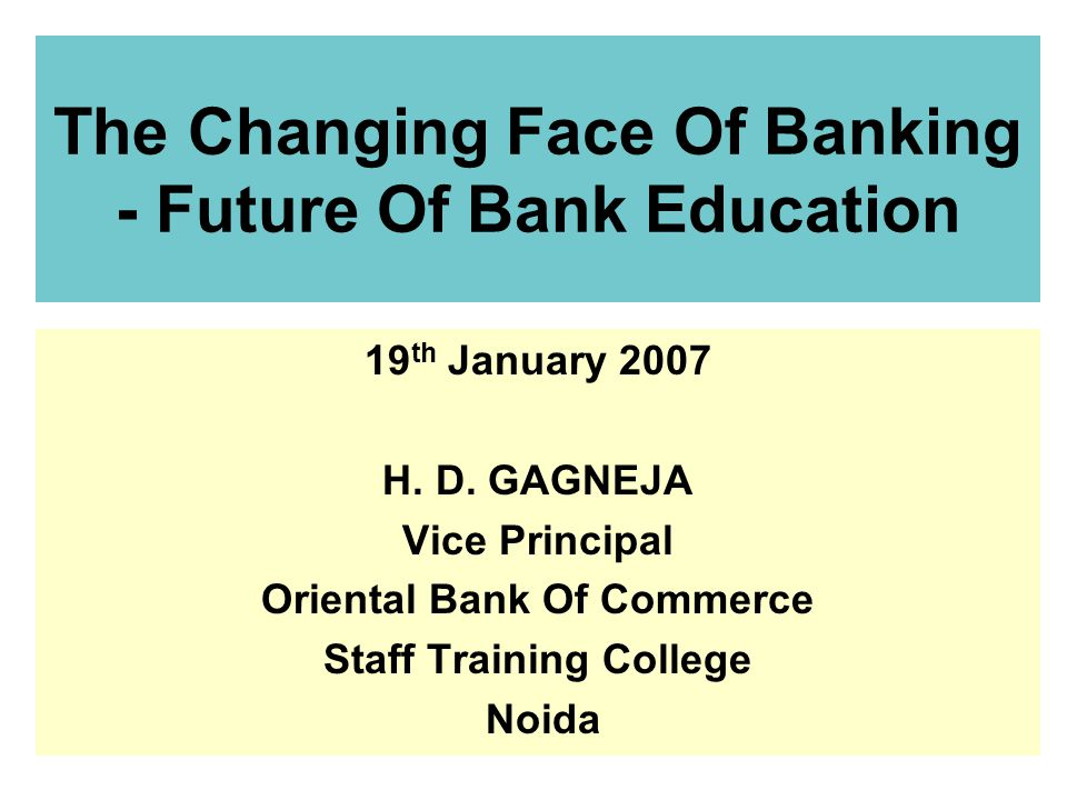 1 The Changing Face Of Banking - Future Of Bank Education 19 th January 2007 H.