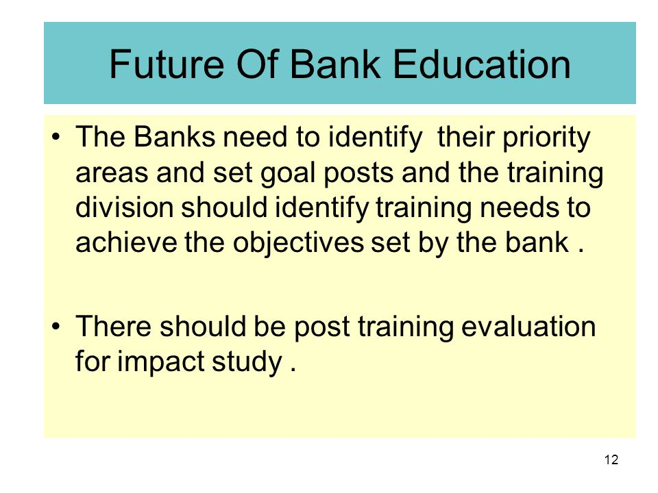 12 Future Of Bank Education The Banks need to identify their priority areas and set goal posts and the training division should identify training needs to achieve the objectives set by the bank.