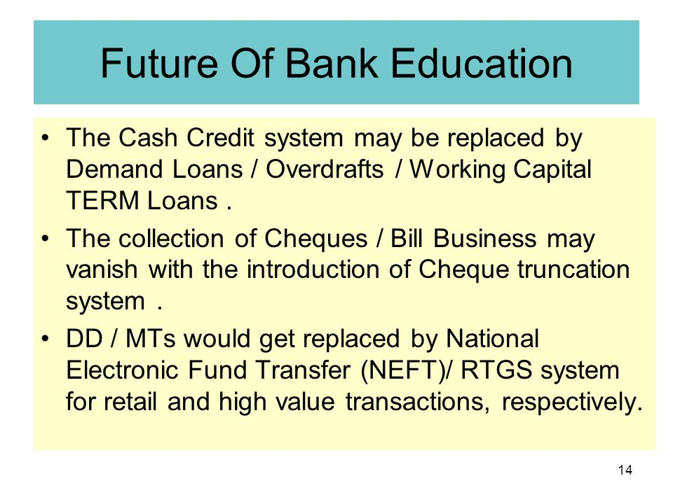 14 Future Of Bank Education The Cash Credit system may be replaced by Demand Loans / Overdrafts / Working Capital TERM Loans.