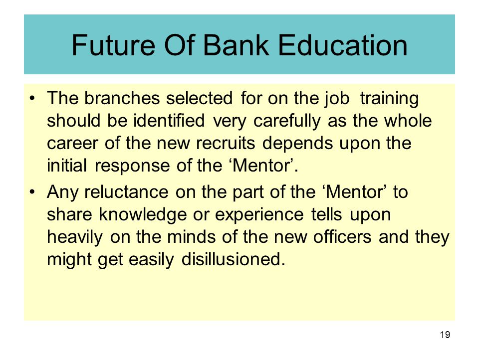 19 Future Of Bank Education The branches selected for on the job training should be identified very carefully as the whole career of the new recruits depends upon the initial response of the 'Mentor'.