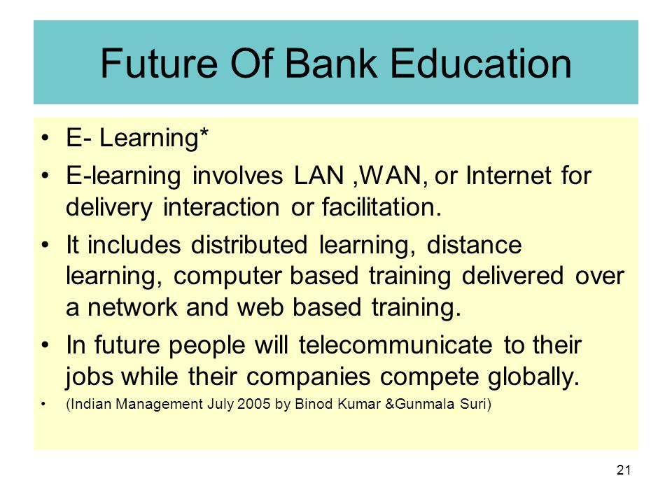 21 Future Of Bank Education E- Learning* E-learning involves LAN,WAN, or Internet for delivery interaction or facilitation.