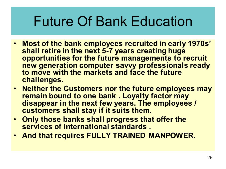 25 Future Of Bank Education Most of the bank employees recruited in early 1970s' shall retire in the next 5-7 years creating huge opportunities for the future managements to recruit new generation computer savvy professionals ready to move with the markets and face the future challenges.