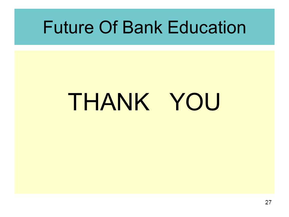 27 Future Of Bank Education THANK YOU