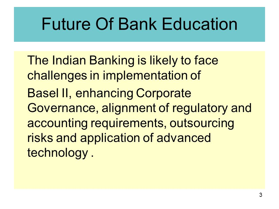 3 Future Of Bank Education The Indian Banking is likely to face challenges in implementation of Basel II, enhancing Corporate Governance, alignment of regulatory and accounting requirements, outsourcing risks and application of advanced technology.