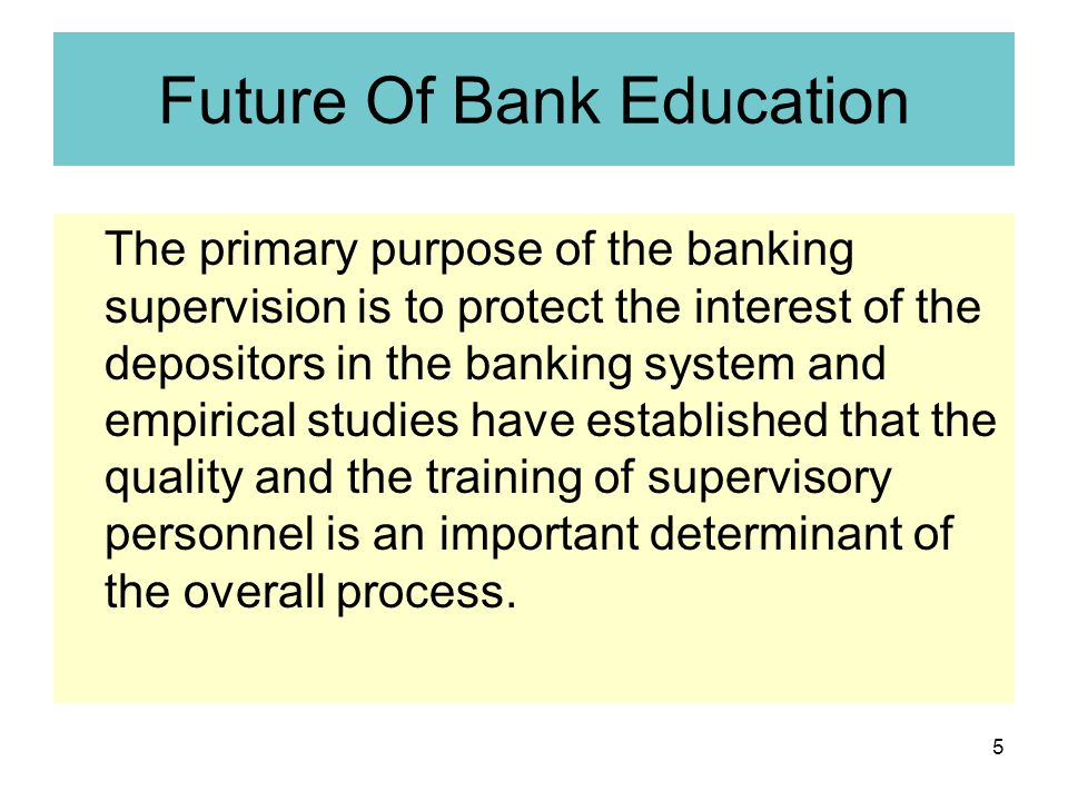 5 Future Of Bank Education The primary purpose of the banking supervision is to protect the interest of the depositors in the banking system and empirical studies have established that the quality and the training of supervisory personnel is an important determinant of the overall process.
