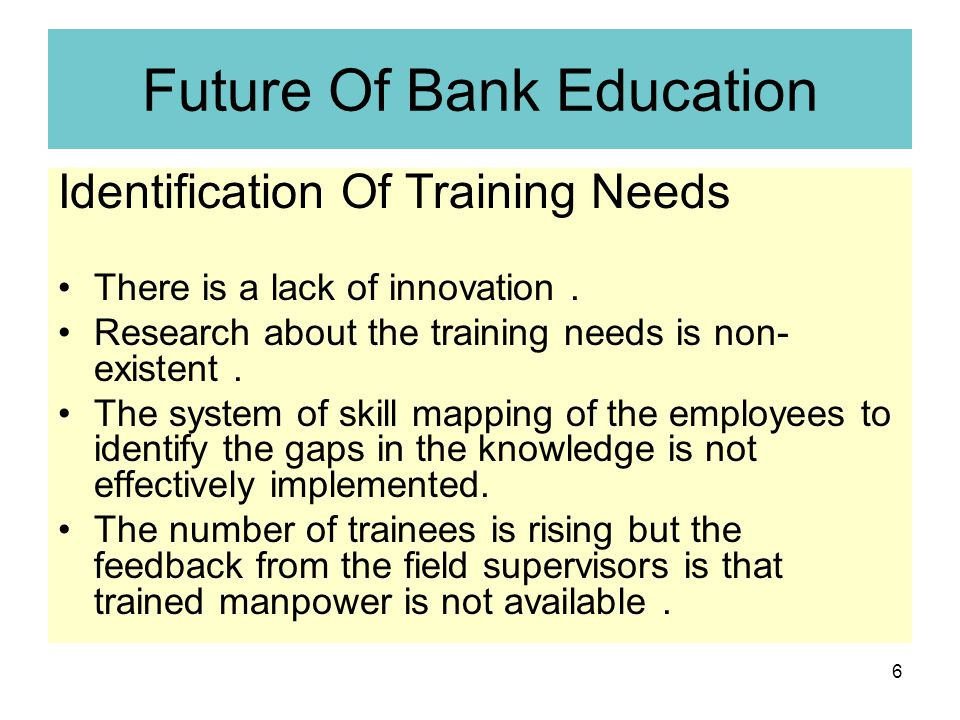 6 Future Of Bank Education Identification Of Training Needs There is a lack of innovation.
