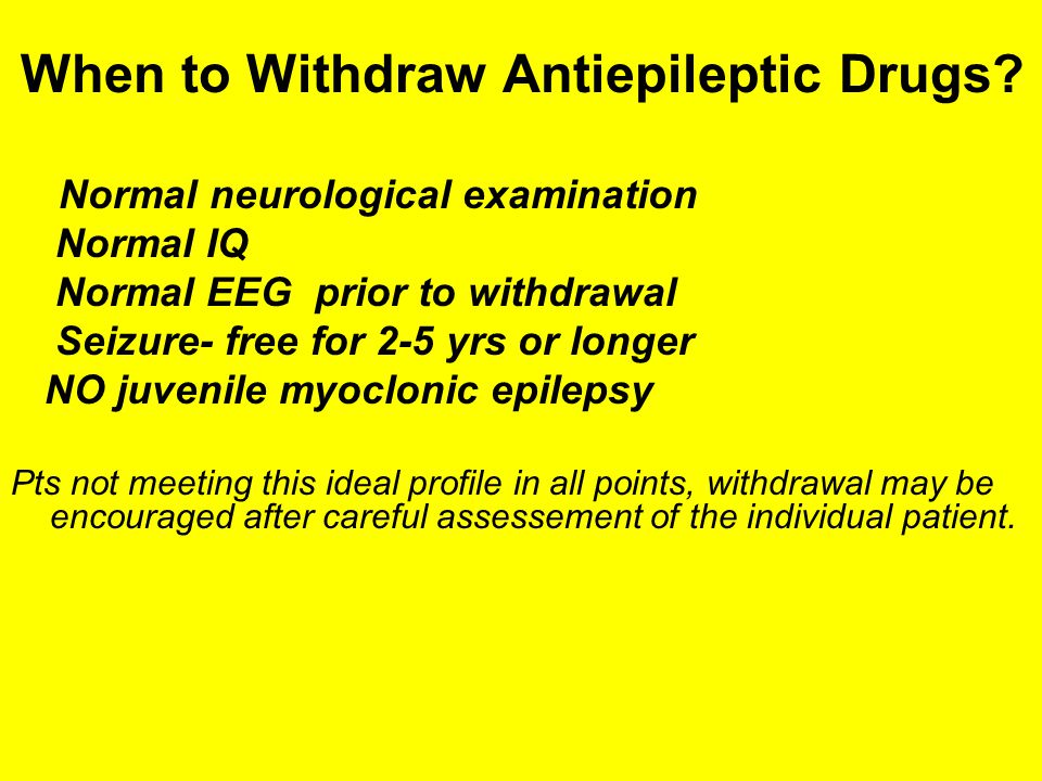 When to Withdraw Antiepileptic Drugs? Normal neurological examination Normal IQ Normal EEG prior to withdrawal Seizure- free for 2-5 yrs or longer NO