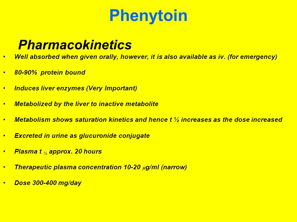 Phenytoin Pharmacokinetics Well absorbed when given orally, however, it is also available as iv. (for emergency) 80-90% protein bound Induces liver en