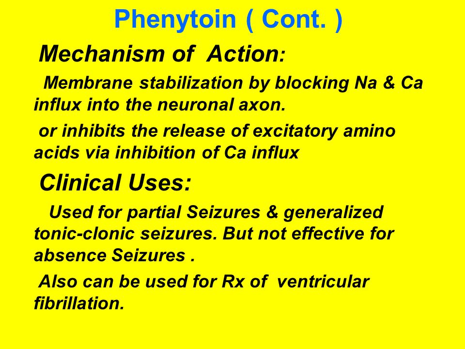 Phenytoin ( Cont. ) Mechanism of Action : Membrane stabilization by blocking Na & Ca influx into the neuronal axon. or inhibits the release of excitat