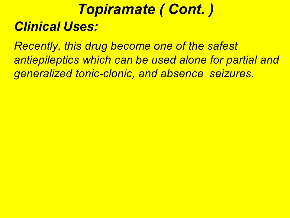 Topiramate ( Cont. ) Clinical Uses: Recently, this drug become one of the safest antiepileptics which can be used alone for partial and generalized to