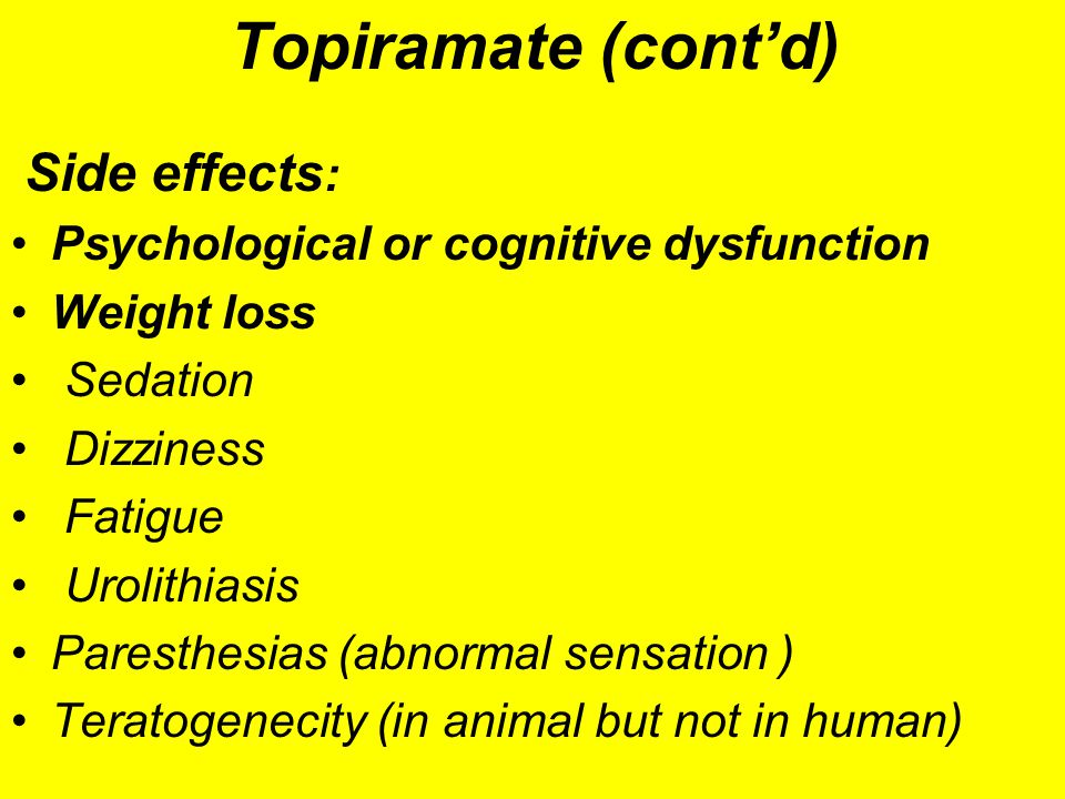 Topiramate (cont'd) Side effects : Psychological or cognitive dysfunction Weight loss Sedation Dizziness Fatigue Urolithiasis Paresthesias (abnormal s
