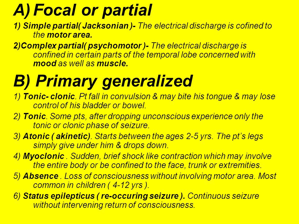 A)Focal or partial 1) Simple partial( Jacksonian )- The electrical discharge is cofined to the motor area. 2)Complex partial( psychomotor )- The elect