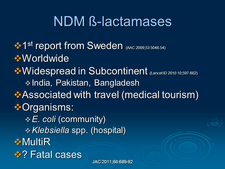 JAC 2011;66:689-92 NDM ß-lactamases  1 st report from Sweden (AAC 2009;53:5046-54)  Worldwide  Widespread in Subcontinent (Lancet ID 2010 10;597-602)  India, Pakistan, Bangladesh  Associated with travel (medical tourism)  Organisms:  E.