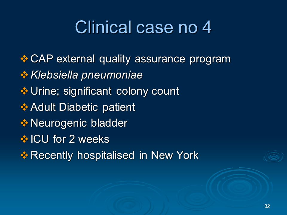 32 Clinical case no 4  CAP external quality assurance program  Klebsiella pneumoniae  Urine; significant colony count  Adult Diabetic patient  Neurogenic bladder  ICU for 2 weeks  Recently hospitalised in New York