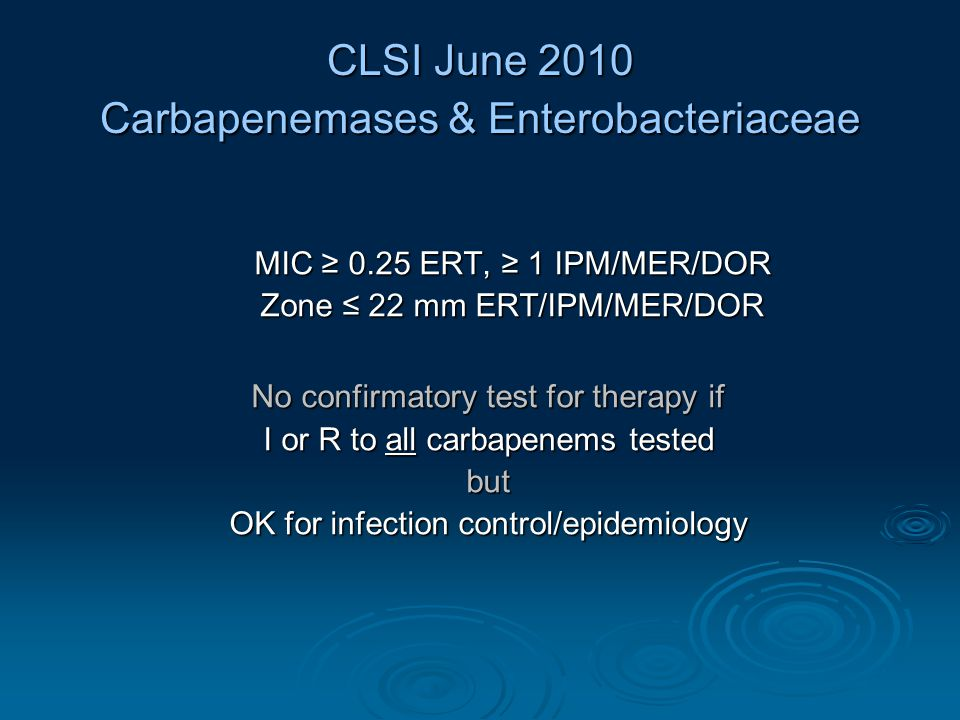 CLSI June 2010 Carbapenemases & Enterobacteriaceae MIC ≥ 0.25 ERT, ≥ 1 IPM/MER/DOR Zone ≤ 22 mm ERT/IPM/MER/DOR No confirmatory test for therapy if I or R to all carbapenems tested but OK for infection control/epidemiology