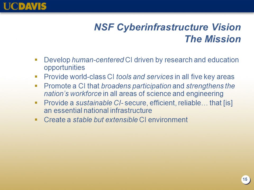15 NSF Cyberinfrastructure Vision The Mission  Develop human-centered CI driven by research and education opportunities  Provide world-class CI tool