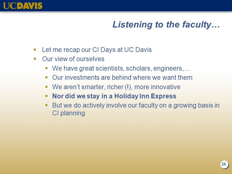 25 Listening to the faculty…  Let me recap our CI Days at UC Davis  Our view of ourselves  We have great scientists, scholars, engineers,…  Our investments are behind where we want them  We aren't smarter, richer (!), more innovative  Nor did we stay in a Holiday Inn Express  But we do actively involve our faculty on a growing basis in CI planning