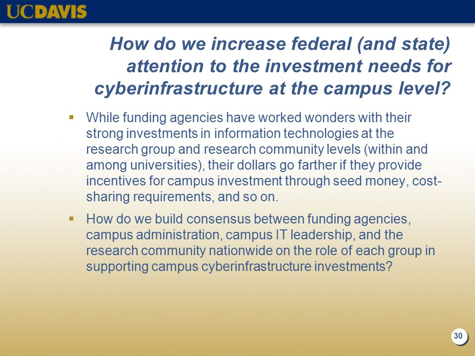 30 How do we increase federal (and state) attention to the investment needs for cyberinfrastructure at the campus level?  While funding agencies have