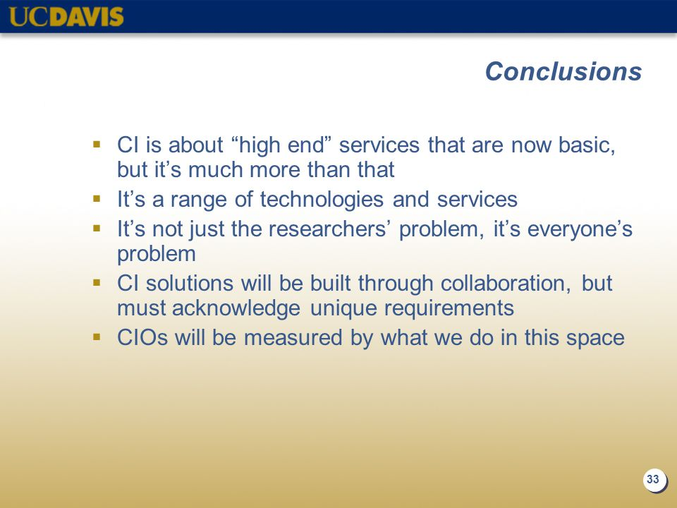 33 Conclusions  CI is about high end services that are now basic, but it's much more than that  It's a range of technologies and services  It's not just the researchers' problem, it's everyone's problem  CI solutions will be built through collaboration, but must acknowledge unique requirements  CIOs will be measured by what we do in this space