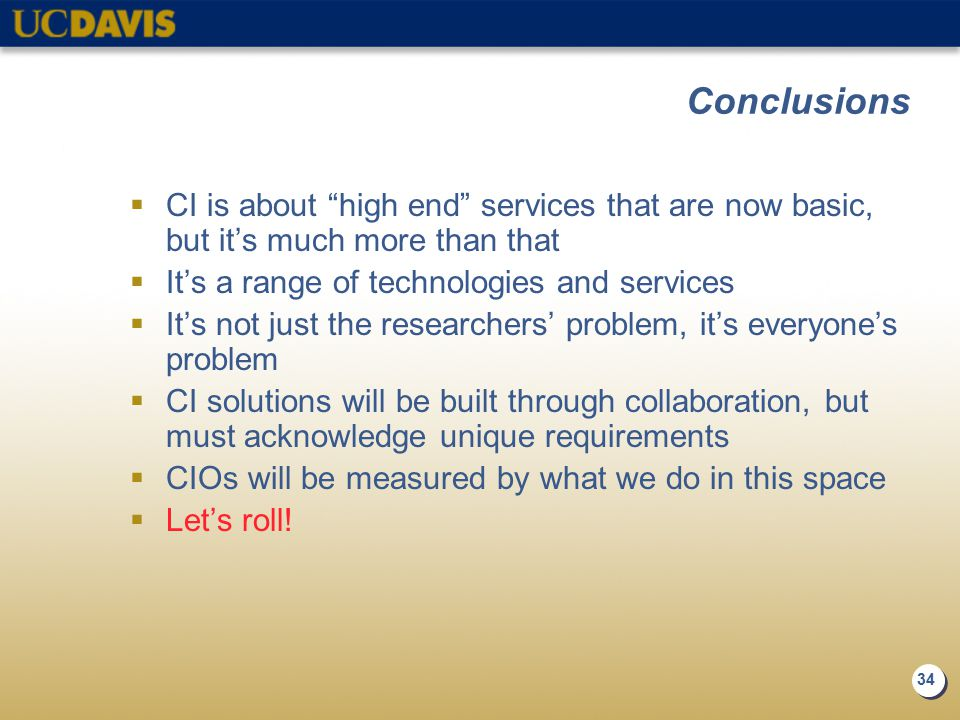 34 Conclusions  CI is about high end services that are now basic, but it's much more than that  It's a range of technologies and services  It's not just the researchers' problem, it's everyone's problem  CI solutions will be built through collaboration, but must acknowledge unique requirements  CIOs will be measured by what we do in this space  Let's roll!