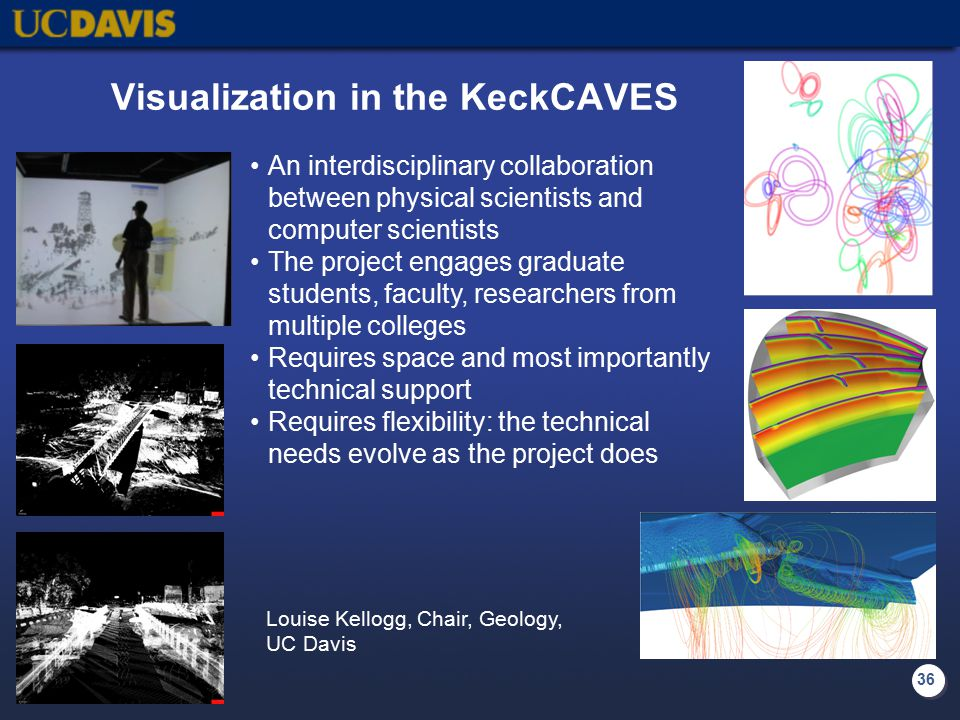 36 Visualization in the KeckCAVES An interdisciplinary collaboration between physical scientists and computer scientists The project engages graduate students, faculty, researchers from multiple colleges Requires space and most importantly technical support Requires flexibility: the technical needs evolve as the project does Louise Kellogg, Chair, Geology, UC Davis