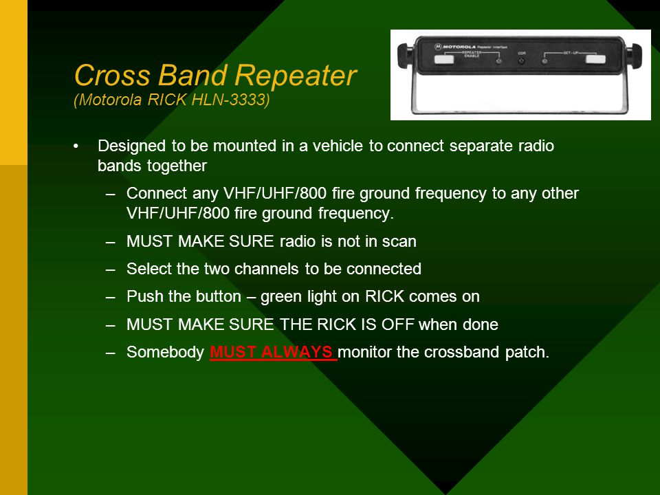 Cross Band Repeater (Motorola RICK HLN-3333) Designed to be mounted in a vehicle to connect separate radio bands together –Connect any VHF/UHF/800 fir
