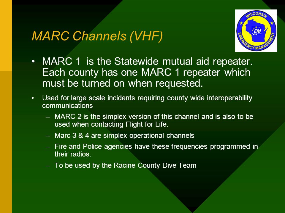 MARC Channels (VHF) MARC 1 is the Statewide mutual aid repeater. Each county has one MARC 1 repeater which must be turned on when requested. Used for