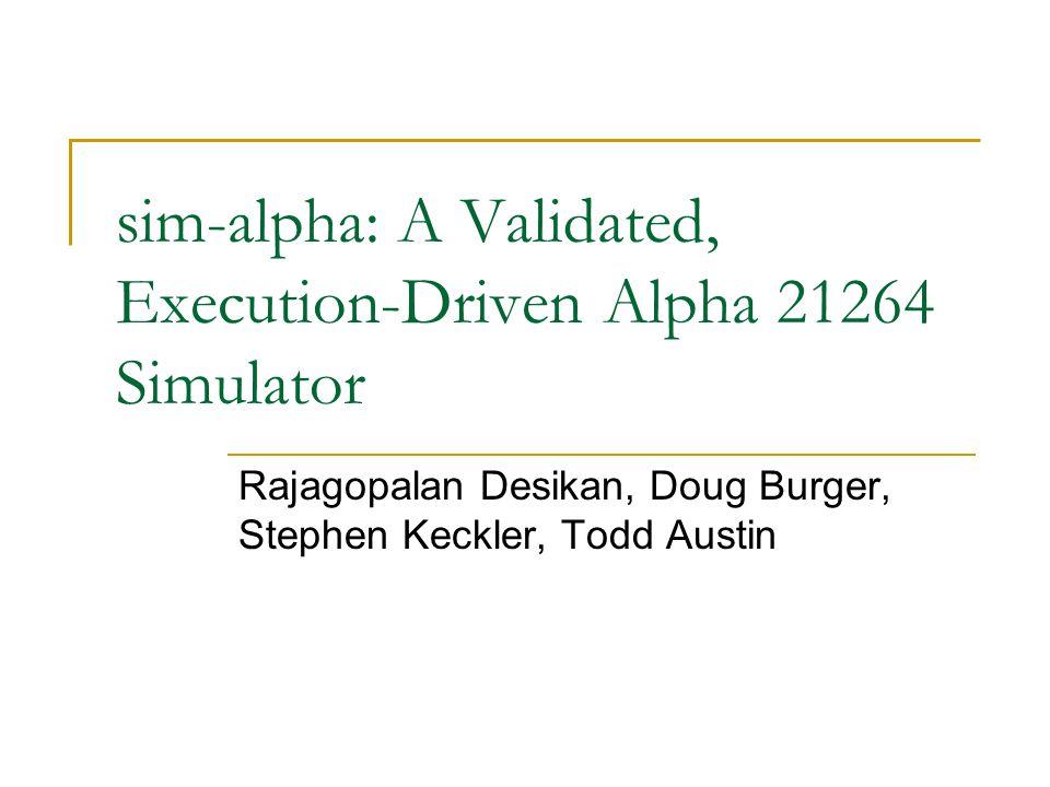 sim-alpha: A Validated, Execution-Driven Alpha 21264 Simulator Rajagopalan Desikan, Doug Burger, Stephen Keckler, Todd Austin