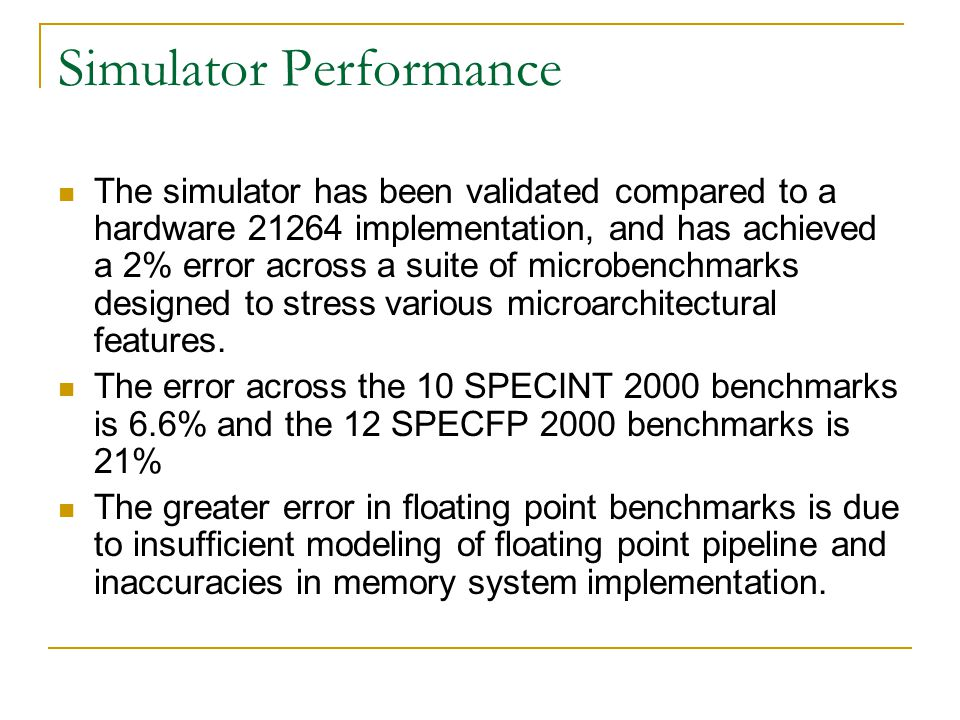 Simulator Performance The simulator has been validated compared to a hardware 21264 implementation, and has achieved a 2% error across a suite of microbenchmarks designed to stress various microarchitectural features.