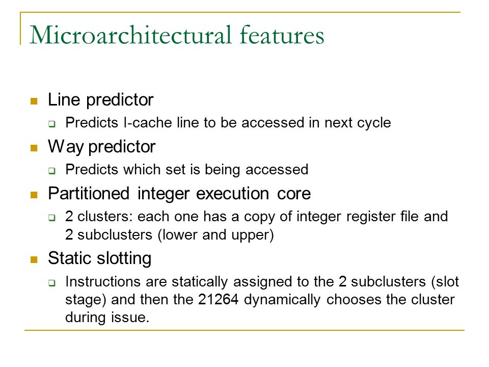 Microarchitectural features Line predictor  Predicts I-cache line to be accessed in next cycle Way predictor  Predicts which set is being accessed Partitioned integer execution core  2 clusters: each one has a copy of integer register file and 2 subclusters (lower and upper) Static slotting  Instructions are statically assigned to the 2 subclusters (slot stage) and then the 21264 dynamically chooses the cluster during issue.